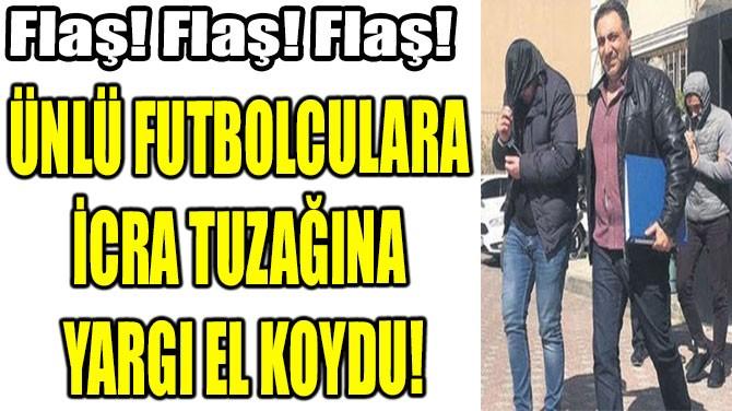 ÜNLÜ FUTBOLCULARA  İCRA TUZAĞINA  YARGI EL KOYDU!