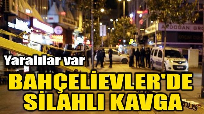 BAHÇELİEVLER'DE SİLAHLI KAVGA