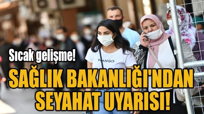 SAĞLIK BAKANLIĞI'NDAN  SEYAHAT UYARISI!