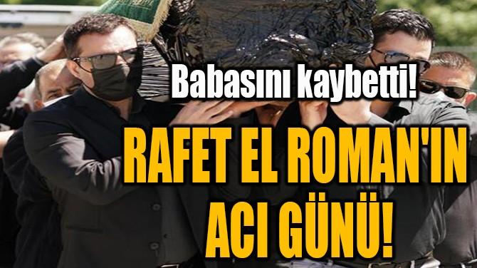 RAFET EL ROMAN'IN EN ACI GÜNÜ!