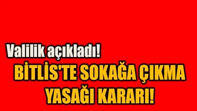 BİTLİS'TE SOKAĞA ÇIKMA  YASAĞI KARARI!
