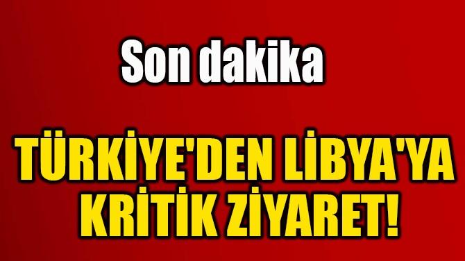 TÜRKİYE'DEN LİBYA'YA  KRİTİK ZİYARET!