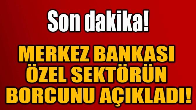 MERKEZ BANKASI ÖZEL SEKTÖRÜN BORCUNU AÇIKLADI!