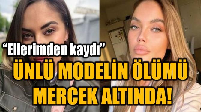 UKRAYNALI MODELİN ÖLÜMÜ  MERCEK ALTINDA!