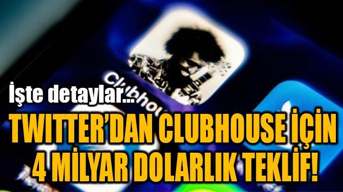 TWITTER'DAN CLUBHOUSE İÇİN  4 MİLYAR DOLARLIK TEKLİF!