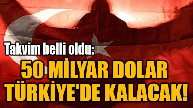 50 MİLYAR DOLAR  TÜRKİYE'DE KALACAK!