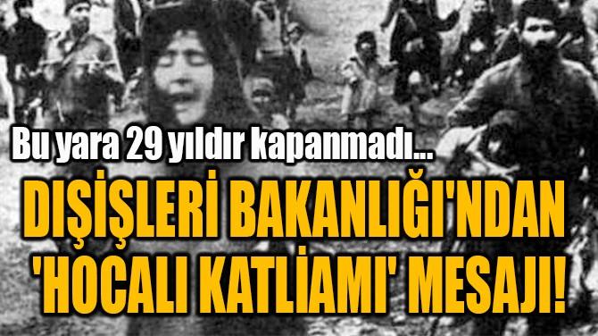 DIŞİŞLERİ BAKANLIĞI'NDAN  'HOCALI KATLİAMI' MESAJI!
