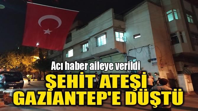 ŞEHİT ATEŞİ GAZİANTEP'E DÜŞTÜ
