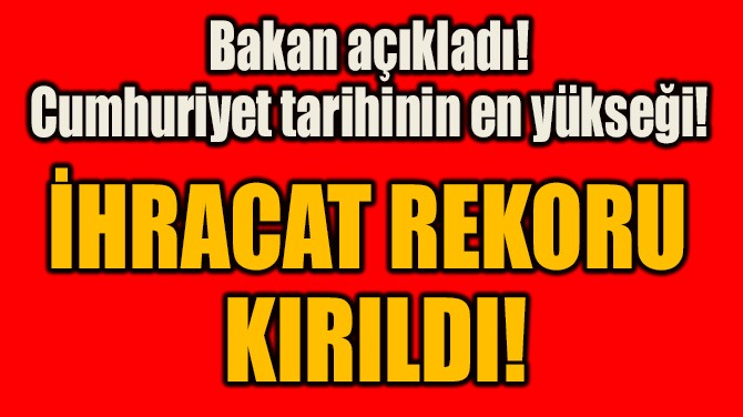 İHRACAT REKORU KIRILDI!