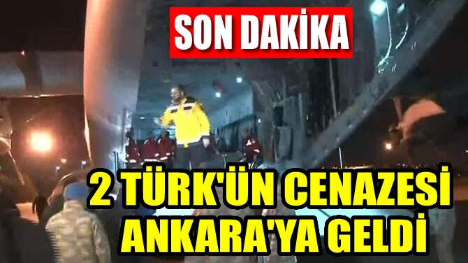 2 TÜRK'ÜN CENAZESİ ANKARA'YA GELDİ
