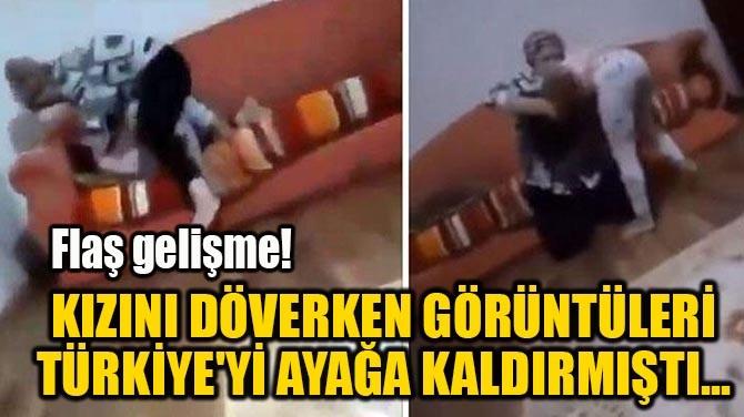 KIZINI DÖVERKEN GÖRÜNTÜLERİ TÜRKİYE'Yİ AYAĞA KALDIRMIŞTI...