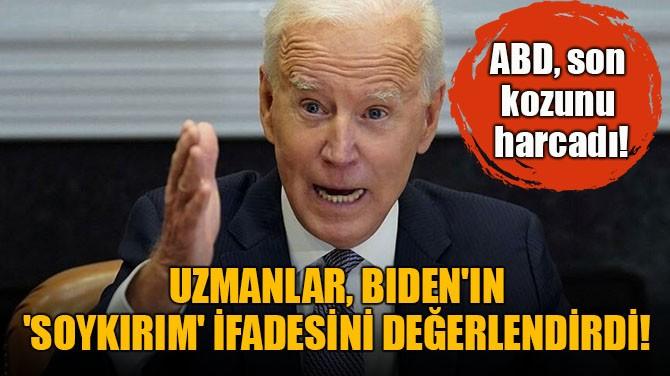 UZMANLAR, BİDEN'IN 'SOYKIRIM' İFADESİNİ DEĞERLENDİRDİ!