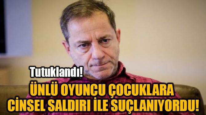 ÜNLÜ OYUNCU ÇOCUKLARA  CİNSEL SALDIRI İLE SUÇLANIYORDU!