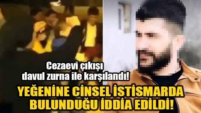 CİNSEL İSTİSMARCI AMCA DAVUL ZURNA İLE KARŞILANDI!