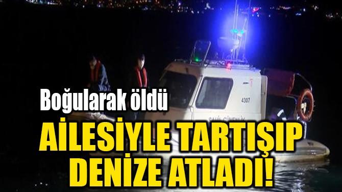 AİLESİYLE TARTIŞIP  DENİZE ATLADI!