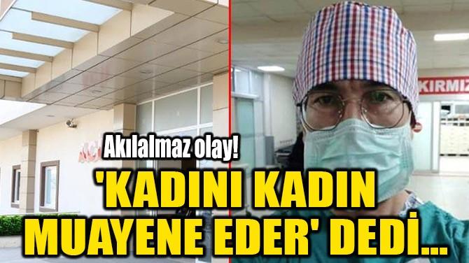 'KADINI KADIN MUAYENE EDER' DEDİ...