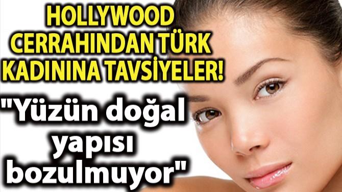 HOLLYWOOD CERRAHINDAN TÜRK  KADININA TAVSİYELER!