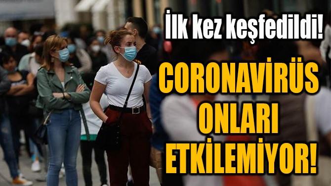 CORONAVİRÜS ONLARI  ETKİLEMİYOR!