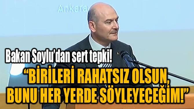 """""""BİRİLERİ RAHATSIZ OLSUN,  BUNU HER YERDE SÖYLEYECEĞİM!"""""""