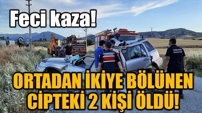 ORTADAN İKİYE BÖLÜNEN CİPTEKİ 2 KİŞİ ÖLDÜ!