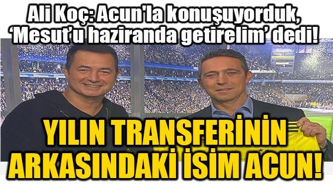 YILIN TRANSFERİNİN  ARKASINDAKİ İSİM ACUN!