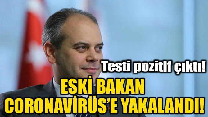 ESKİ BAKAN CORONAVİRÜS'E YAKALANDI!