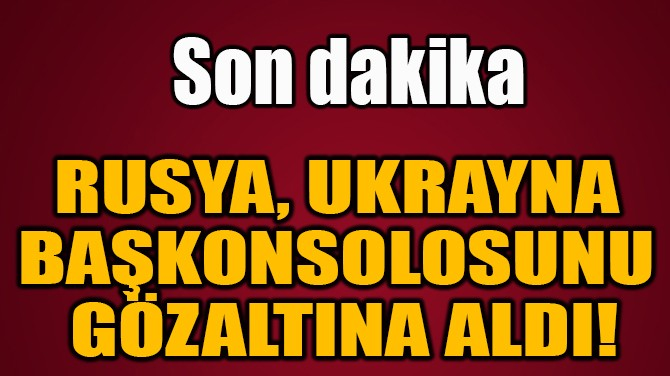 RUSYA, UKRAYNA  BAŞKONSOLOSUNU GÖZALTINA ALDI!
