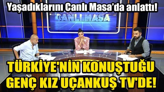 TÜRKİYE'NİN KONUŞTUĞU GENÇ KIZ UÇANKUŞ TV'DE!