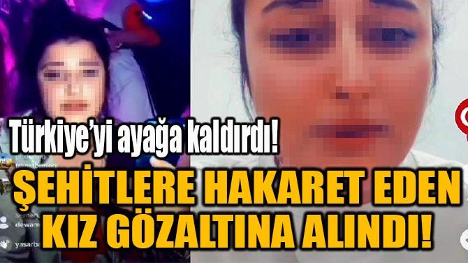 ŞEHİTLERE HAKARET EDEN  KIZ GÖZALTINA ALINDI!