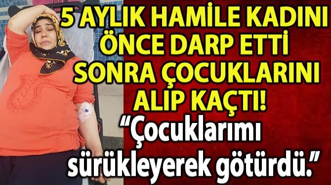 HAMİLE KADINI ÖNCE DARP ETTİ, SONRA ÇOCUKLARINI ALIP KAÇTI!