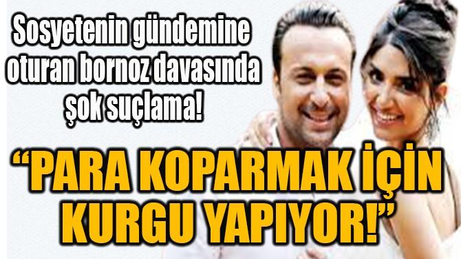"""""""PARA KOPARMAK İÇİN KURGU YAPIYOR!"""""""