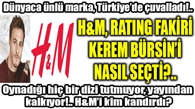 H&M, RATING FAKİRİ KEREM BÜRSİN'İ NASIL SEÇTİ?..