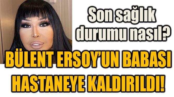 BÜLENT ERSOY'UN BABASI HASTANEYE KALDIRILDI!