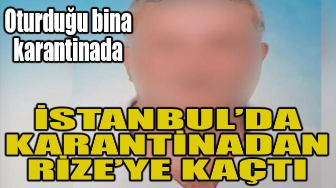 İSTANBUL'DA KARANTİNADAN RİZE'YE KAÇTI