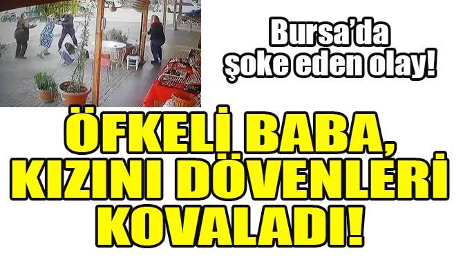 ÖFKELİ BABA, KIZINI DÖVENLERİ KOVALADI!