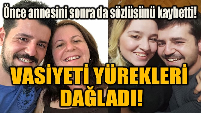 VASİYETİ YÜREKLERİ  DAĞLADI!