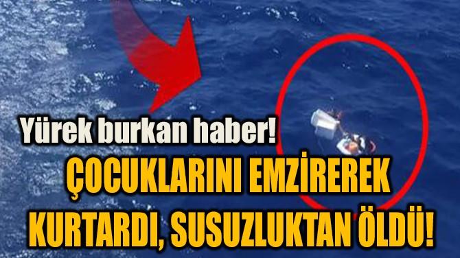 ÇOCUKLARINI EMZİREREK  KURTARDI, SUSUZLUKTAN ÖLDÜ!