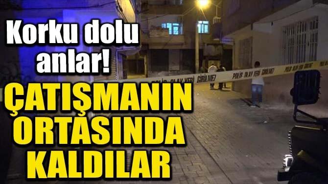 POLİS VE SAĞLIK ÇALIŞANLARI ÇATIŞMANIN ORTASINDA KALDI