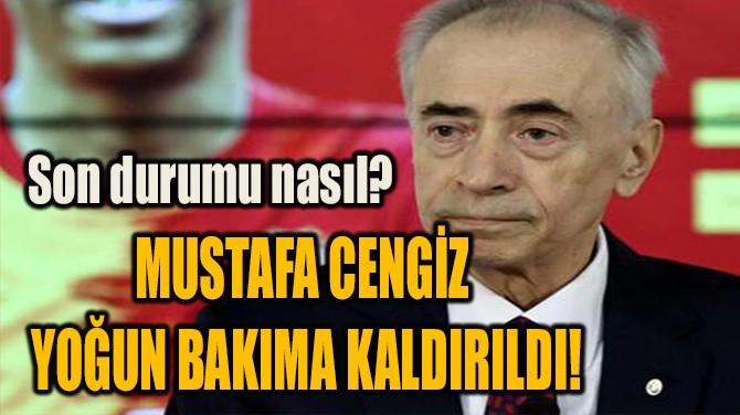 MUSTAFA CENGİZ  YOĞUN BAKIMA KALDIRILDI!