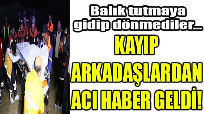 KAYBOLAN ARKADAŞLARDAN ACI HABER GELDİ!