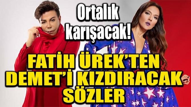 FATİH ÜREK'TEN DEMET AKALIN'I KIZDIRACAK SÖZLER