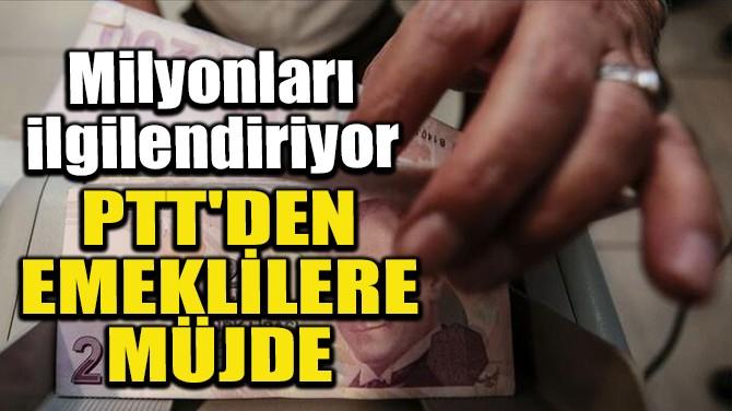 PTT'DEN EMEKLİLERE MÜJDE