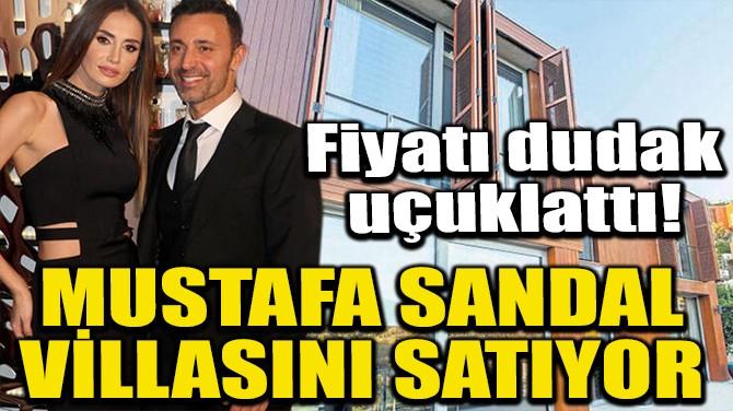 MUSTAFA SANDAL VİLLASINI SATIYOR