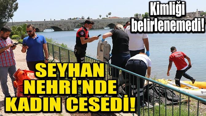 SEYHAN NEHRİ'NDE KADIN CESEDİ!