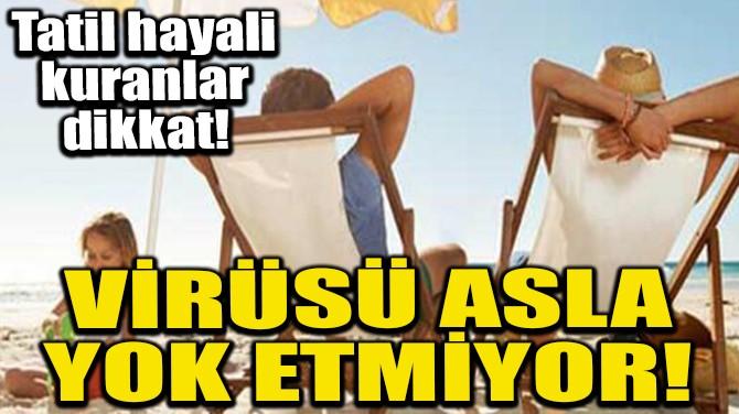 VİRÜSÜ ASLA YOK ETMİYOR!