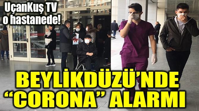 "BEYLİKDÜZÜ'NDE ""CORONA"" ALARMI"