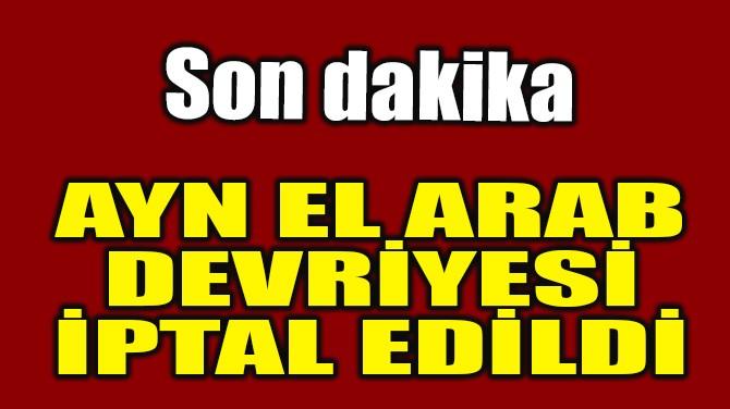 AYN EL ARAB DEVRİYESİ İPTAL EDİLDİ