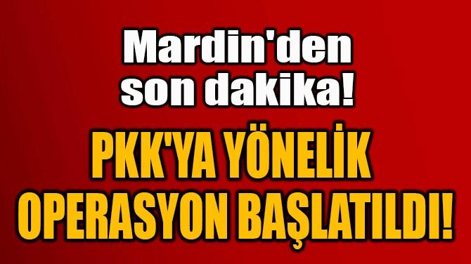 PKK'YA YÖNELİK  OPERASYON BAŞLATILDI!