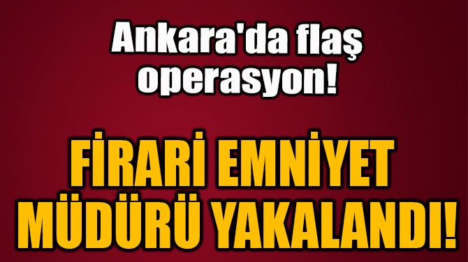 FİRARİ EMNİYET  MÜDÜRÜ YAKALANDI!