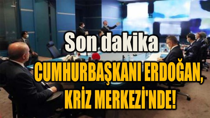 CUMHURBAŞKANI ERDOĞAN,  KRİZ MERKEZİ'NDE!
